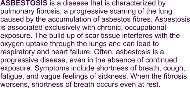 ASBESTOSIS is a disease that is characterized by pulmonary fibrosis, a progressive scarring of the lung caused by the accumulation of asbestos fibres. Asbestosis is associated exclusively with chronic, occupational exposure. The build up of scar tissue interferes with the oxygen uptake through the lungs and can lead to respiratory and heart failure. Often, asbestosis is a progressive disease, even in the absence of continued exposure. Symptoms include shortness of breath, cough, fatigue, and vague feelings of sickness. When the fibrosis worsens, shortness of breath occurs even at rest.